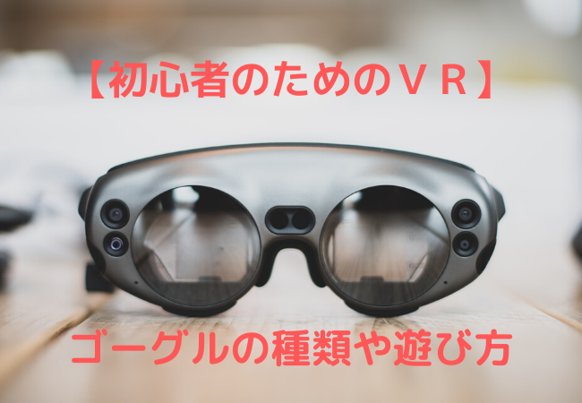 【VR for beginner】 Types of goggles and how to play